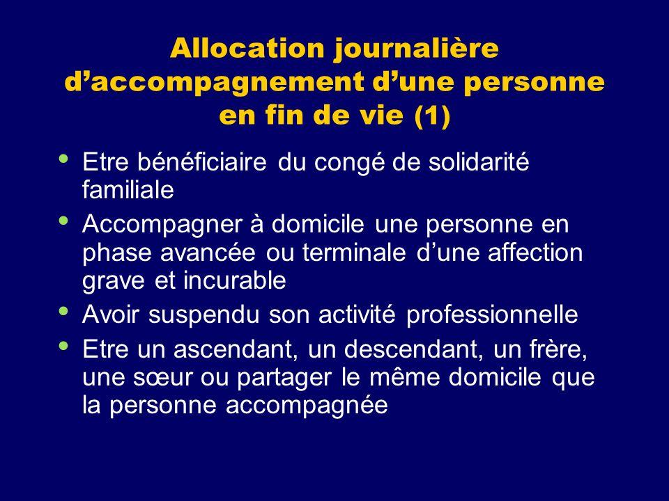 Allocation journalière daccompagnement dune personne en fin de vie (1) Etre bénéficiaire du congé de solidarité familiale Accompagner à domicile une p