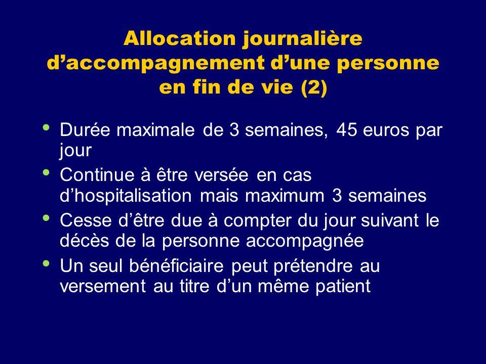 Allocation journalière daccompagnement dune personne en fin de vie (2) Durée maximale de 3 semaines, 45 euros par jour Continue à être versée en cas d