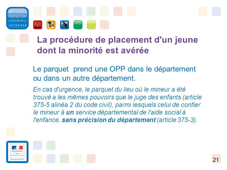21 La procédure de placement d'un jeune dont la minorité est avérée Le parquet prend une OPP dans le département ou dans un autre département. En cas