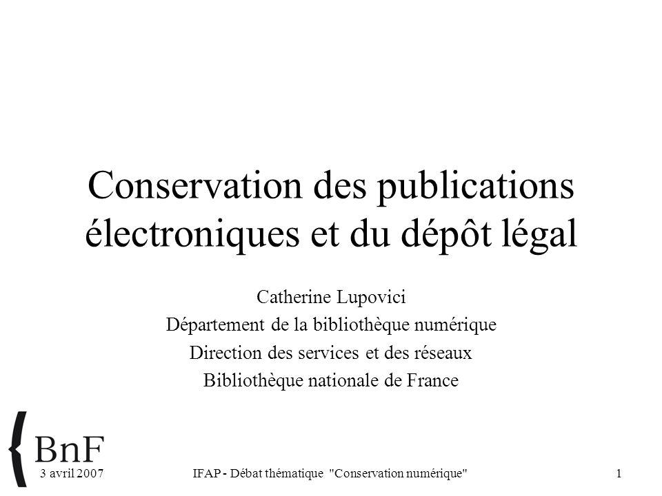 3 avril 2007IFAP - Débat thématique Conservation numérique 1 Conservation des publications électroniques et du dépôt légal Catherine Lupovici Département de la bibliothèque numérique Direction des services et des réseaux Bibliothèque nationale de France