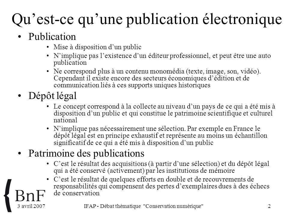 3 avril 2007IFAP - Débat thématique Conservation numérique 2 Quest-ce quune publication électronique Publication Mise à disposition dun public Nimplique pas lexistence dun éditeur professionnel, et peut être une auto publication Ne correspond plus à un contenu monomédia (texte, image, son, vidéo).