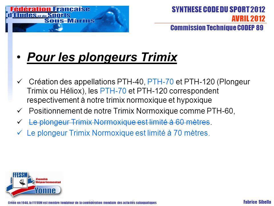 SYNTHESE CODE DU SPORT 2012 AVRIL 2012 Créée en 1948, la FFESSM est membre fondateur de la confédération mondiale des activités subaquatiques Commission Technique CODEP 89 Fabrice Sibella Pour les plongeurs Trimix Création des appellations PTH-40, PTH-70 et PTH-120 (Plongeur Trimix ou Héliox), les PTH-70 et PTH-120 correspondent respectivement à notre trimix normoxique et hypoxique Positionnement de notre Trimix Normoxique comme PTH-60, Le plongeur Trimix Normoxique est limité à 60 mètres.
