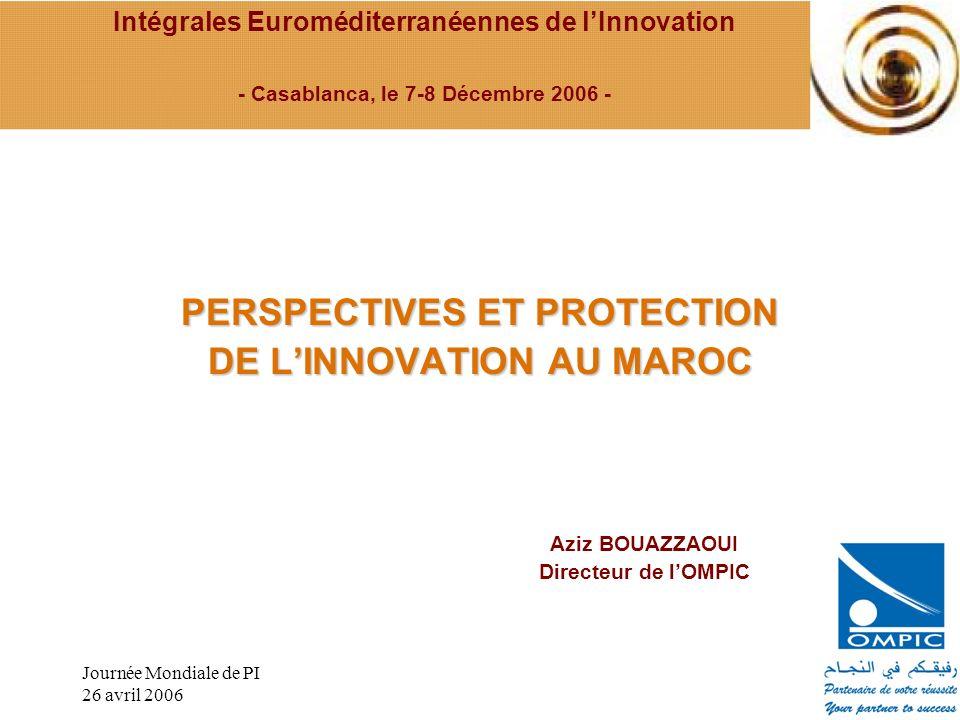 Journée Mondiale de PI 26 avril 2006 PERSPECTIVES ET PROTECTION DE LINNOVATION AU MAROC Intégrales Euroméditerranéennes de lInnovation - Casablanca, l