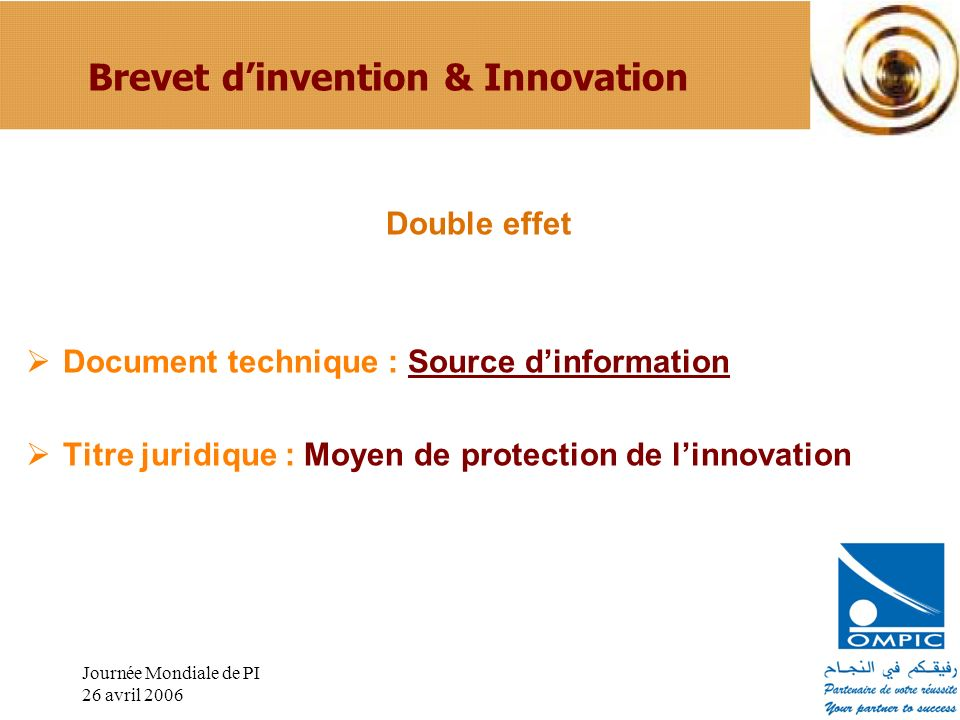 Journée Mondiale de PI 26 avril 2006 Brevet dinvention & Innovation Double effet Document technique : Source dinformation Titre juridique : Moyen de protection de linnovation