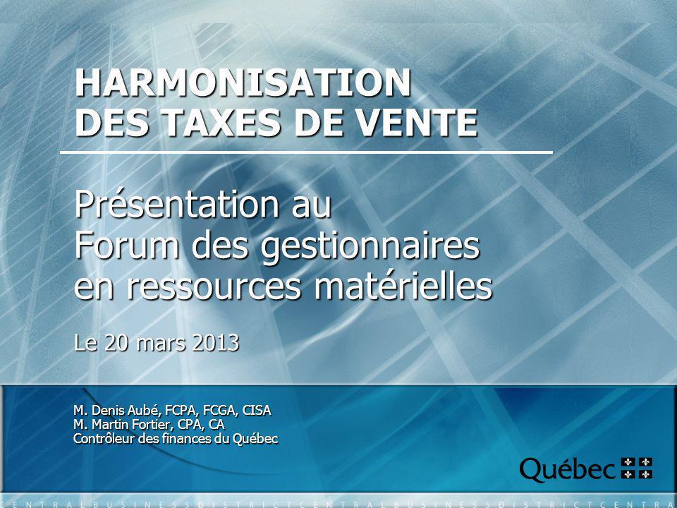 HARMONISATION DES TAXES DE VENTE Présentation au Forum des gestionnaires en ressources matérielles Le 20 mars 2013 M.