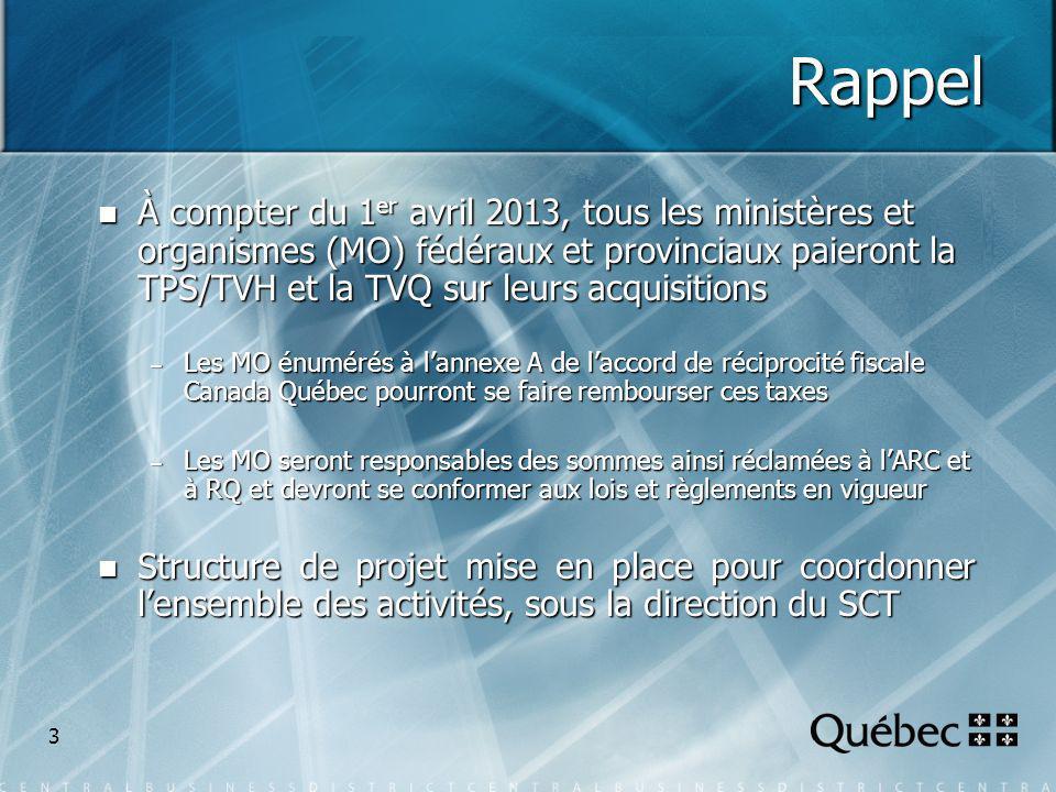 3 Rappel À compter du 1 er avril 2013, tous les ministères et organismes (MO) fédéraux et provinciaux paieront la TPS/TVH et la TVQ sur leurs acquisitions À compter du 1 er avril 2013, tous les ministères et organismes (MO) fédéraux et provinciaux paieront la TPS/TVH et la TVQ sur leurs acquisitions – Les MO énumérés à lannexe A de laccord de réciprocité fiscale Canada Québec pourront se faire rembourser ces taxes – Les MO seront responsables des sommes ainsi réclamées à lARC et à RQ et devront se conformer aux lois et règlements en vigueur Structure de projet mise en place pour coordonner lensemble des activités, sous la direction du SCT Structure de projet mise en place pour coordonner lensemble des activités, sous la direction du SCT