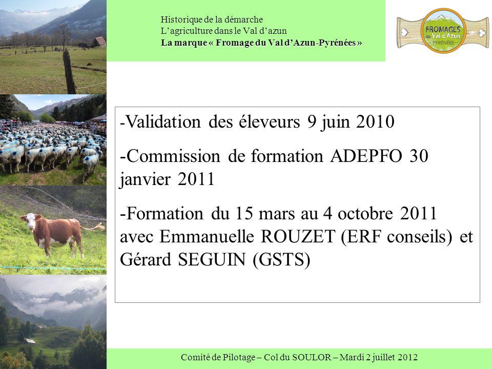 Comité de Pilotage – Col du SOULOR – Mardi 2 juillet 2012 La marque « Fromage du Val dAzun-Pyrénées » Historique de la démarche Lagriculture dans le Val dazun La marque « Fromage du Val dAzun-Pyrénées » - Validation des éleveurs 9 juin 2010 -Commission de formation ADEPFO 30 janvier 2011 -Formation du 15 mars au 4 octobre 2011 avec Emmanuelle ROUZET (ERF conseils) et Gérard SEGUIN (GSTS)