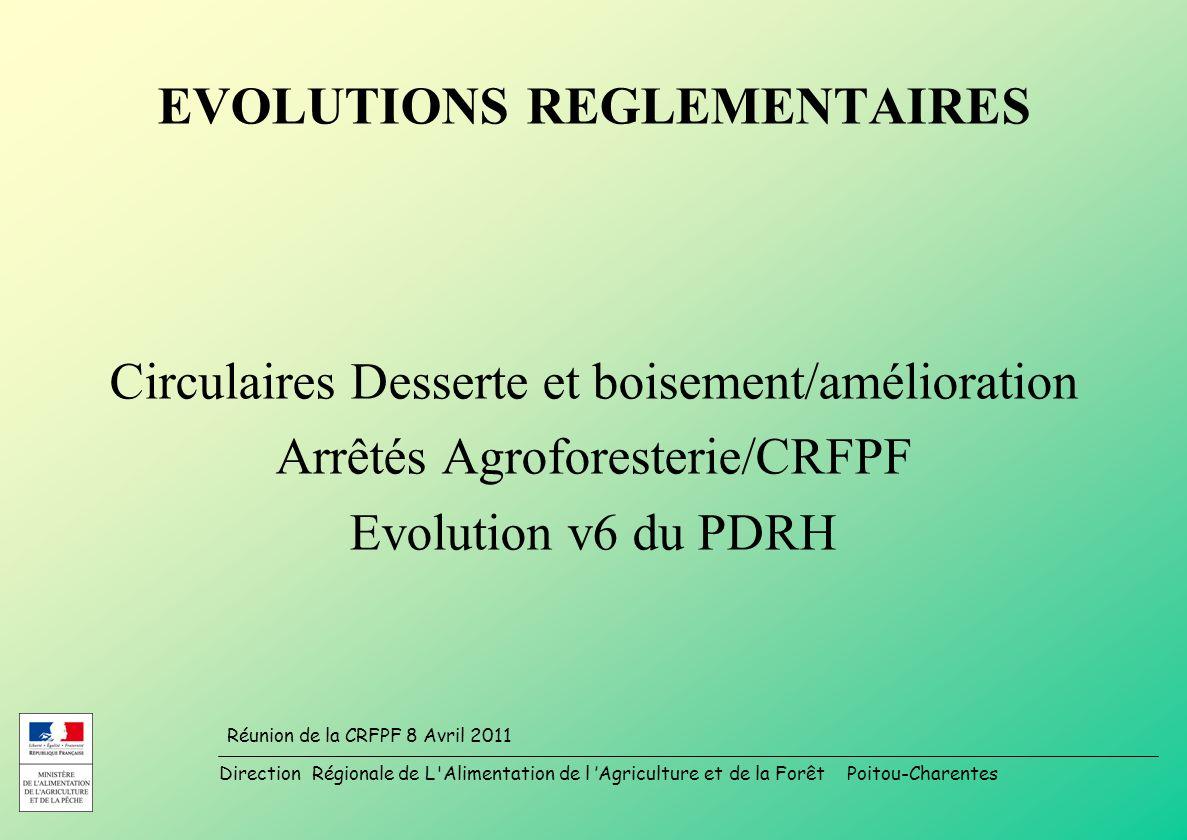 Direction Régionale de L Alimentation de l Agriculture et de la Forêt Poitou-Charentes Réunion de la CRFPF 8 Avril 2011 EVOLUTIONS REGLEMENTAIRES Circulaires Desserte et boisement/amélioration Arrêtés Agroforesterie/CRFPF Evolution v6 du PDRH
