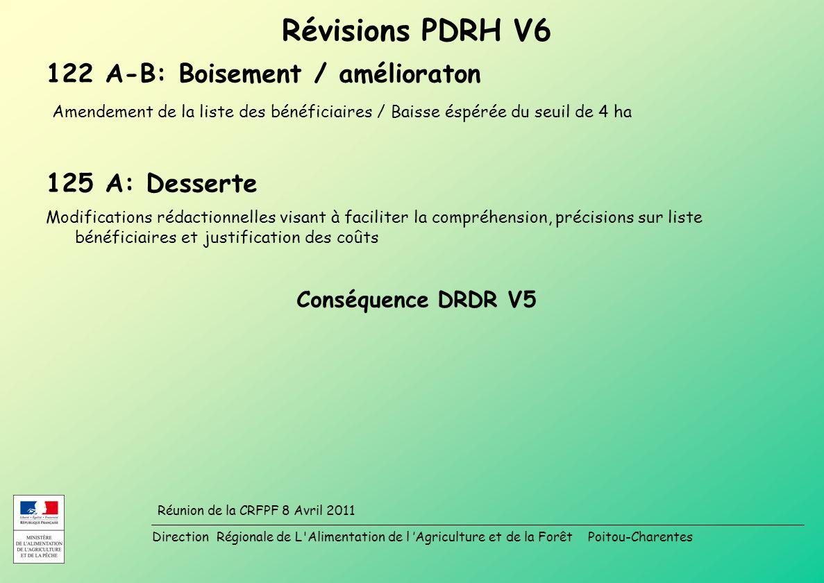 Direction Régionale de L Alimentation de l Agriculture et de la Forêt Poitou-Charentes Réunion de la CRFPF 8 Avril 2011 Révisions PDRH V6 122 A-B: Boisement / amélioraton Amendement de la liste des bénéficiaires / Baisse éspérée du seuil de 4 ha 125 A: Desserte Modifications rédactionnelles visant à faciliter la compréhension, précisions sur liste bénéficiaires et justification des coûts Conséquence DRDR V5