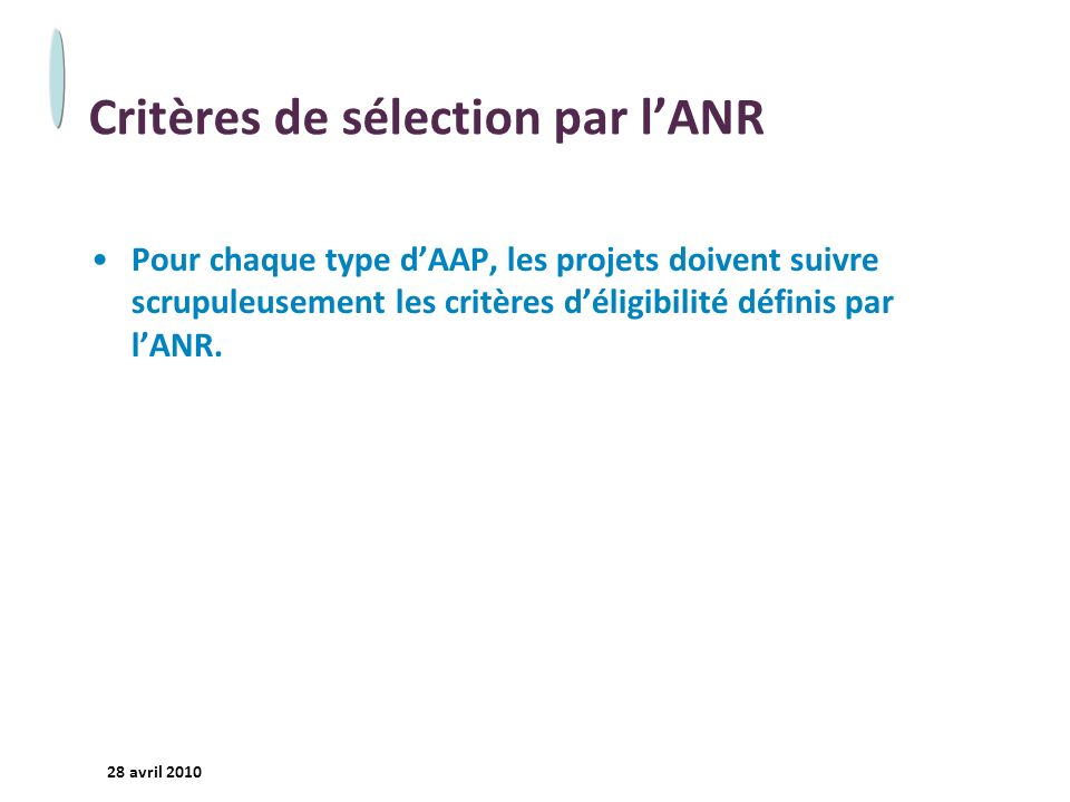 - 14 - 28 avril 2010 Critères de sélection par lANR Pour chaque type dAAP, les projets doivent suivre scrupuleusement les critères déligibilité définis par lANR.