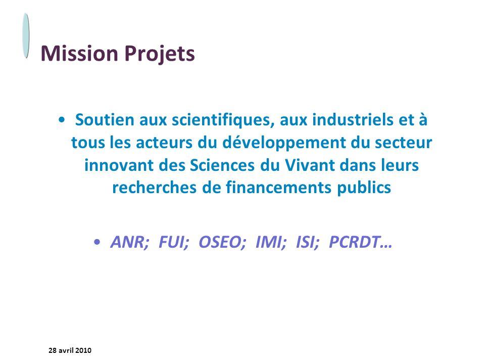 - 2 - 28 avril 2010 Mission Projets Soutien aux scientifiques, aux industriels et à tous les acteurs du développement du secteur innovant des Sciences du Vivant dans leurs recherches de financements publics ANR; FUI; OSEO; IMI; ISI; PCRDT…