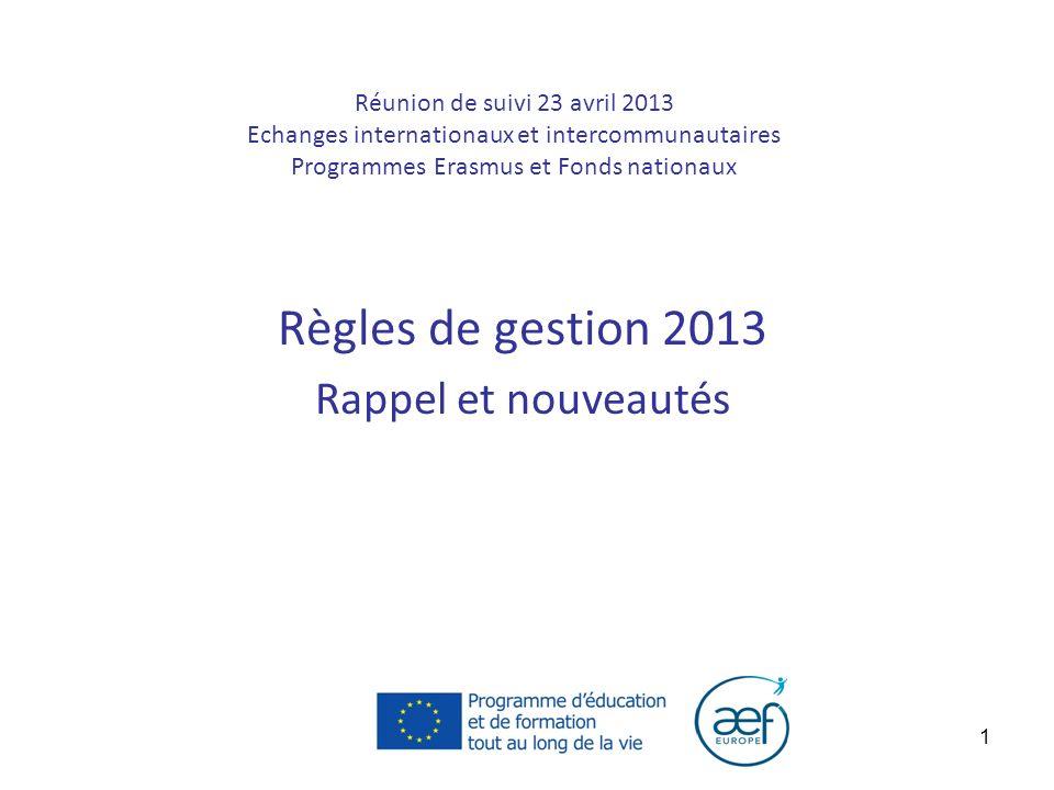1 Réunion de suivi 23 avril 2013 Echanges internationaux et intercommunautaires Programmes Erasmus et Fonds nationaux Règles de gestion 2013 Rappel et nouveautés
