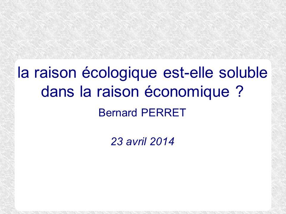 la raison écologique est-elle soluble dans la raison économique ? Bernard PERRET 23 avril 2014