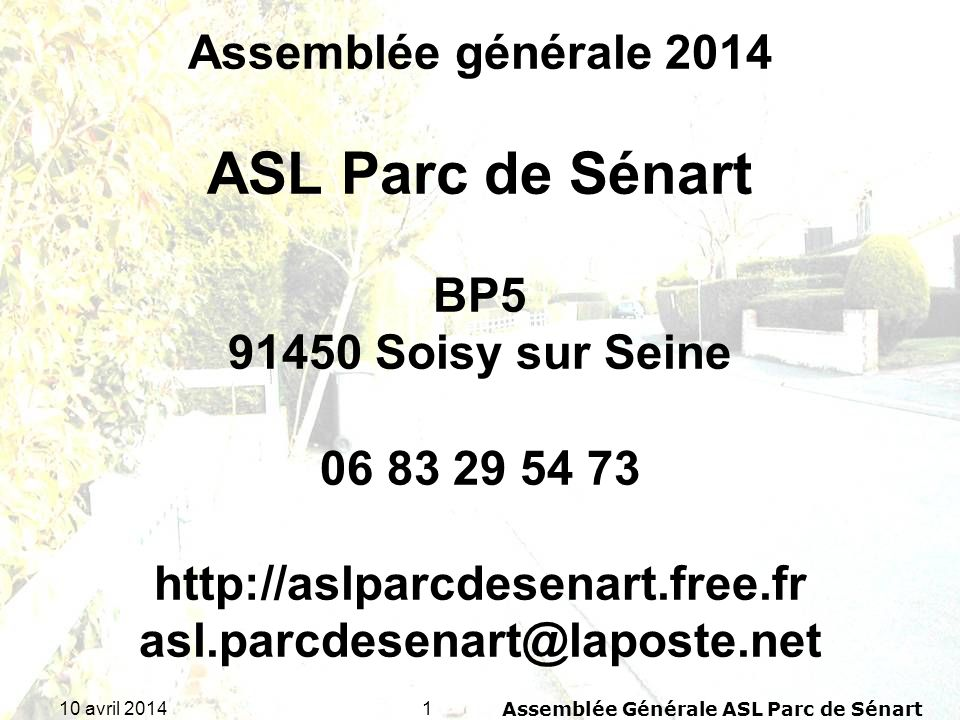 110 avril 2014Assemblée Générale ASL Parc de Sénart Assemblée générale 2014 ASL Parc de Sénart BP5 91450 Soisy sur Seine 06 83 29 54 73 http://aslparc