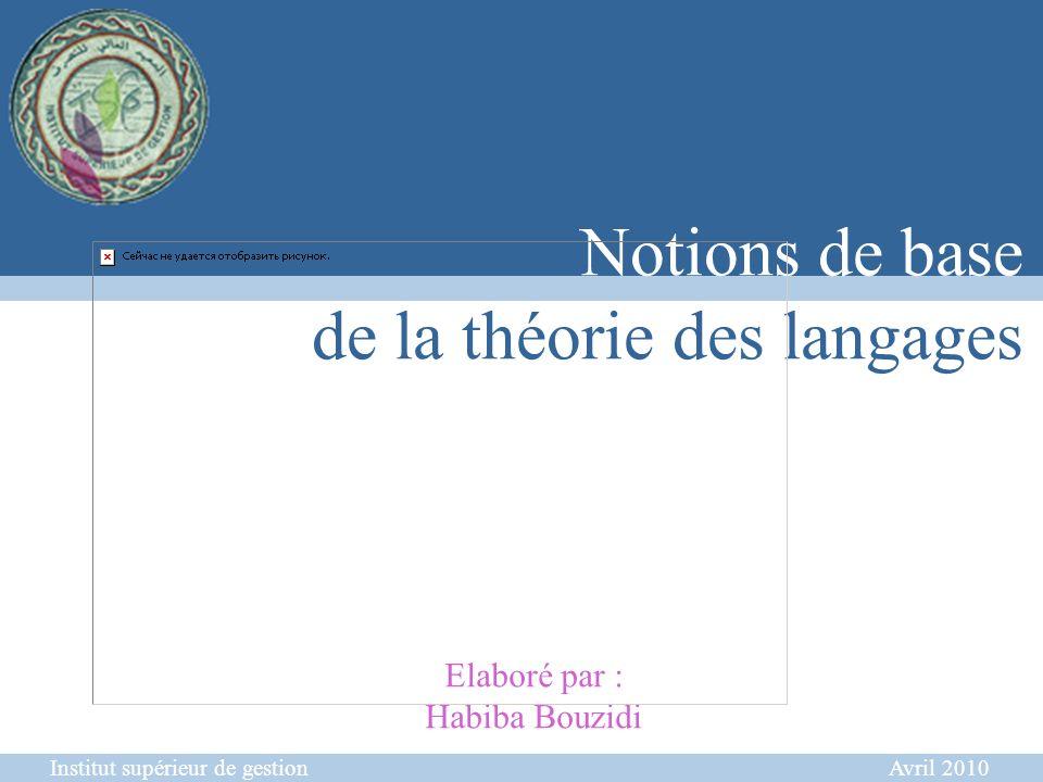 Institut supérieur de gestion Avril 2010 Notions de base de la théorie des langages Elaboré par : Habiba Bouzidi