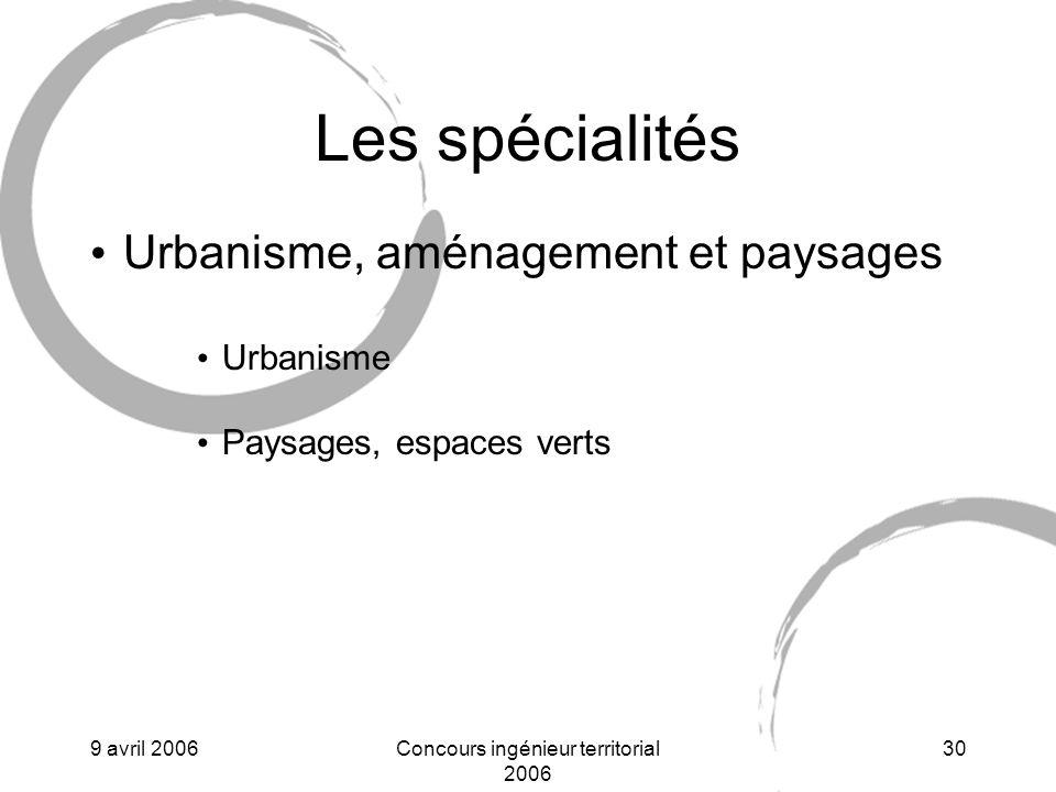 9 avril 2006Concours ingénieur territorial 2006 30 Les spécialités Urbanisme, aménagement et paysages Urbanisme Paysages, espaces verts