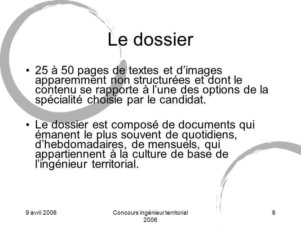 9 avril 2006Concours ingénieur territorial 2006 6 Le dossier 25 à 50 pages de textes et dimages apparemment non structurées et dont le contenu se rapporte à lune des options de la spécialité choisie par le candidat.