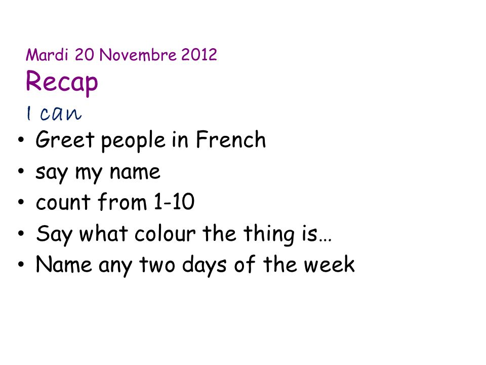 Mardi 20 Novembre 2012 Recap I can Greet people in French say my name count from 1-10 Say what colour the thing is… Name any two days of the week