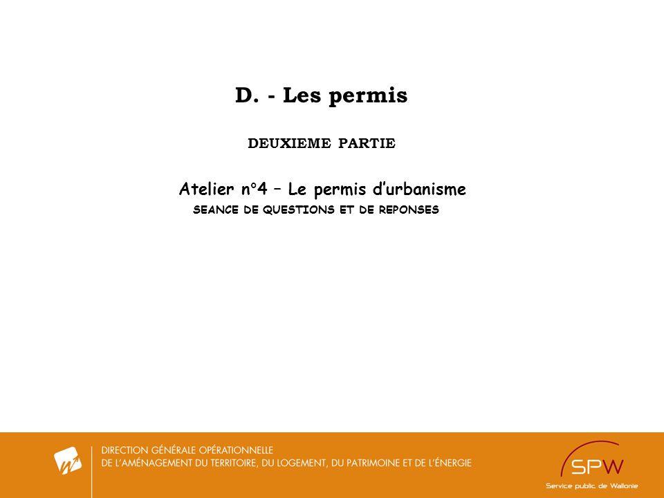 D. - Les permis DEUXIEME PARTIE Atelier n°4 – Le permis durbanisme SEANCE DE QUESTIONS ET DE REPONSES