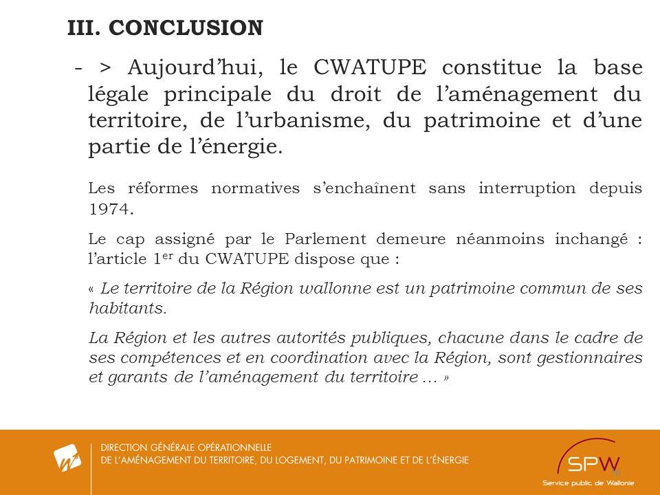 36 III. CONCLUSION - > Aujourdhui, le CWATUPE constitue la base légale principale du droit de laménagement du territoire, de lurbanisme, du patrimoine