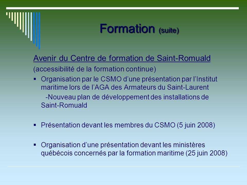 Formation (suite) Avenir du Centre de formation de Saint-Romuald (accessibilité de la formation continue) Organisation par le CSMO dune présentation par lInstitut maritime lors de lAGA des Armateurs du Saint-Laurent -Nouveau plan de développement des installations de Saint-Romuald Présentation devant les membres du CSMO (5 juin 2008) Organisation dune présentation devant les ministères québécois concernés par la formation maritime (25 juin 2008)