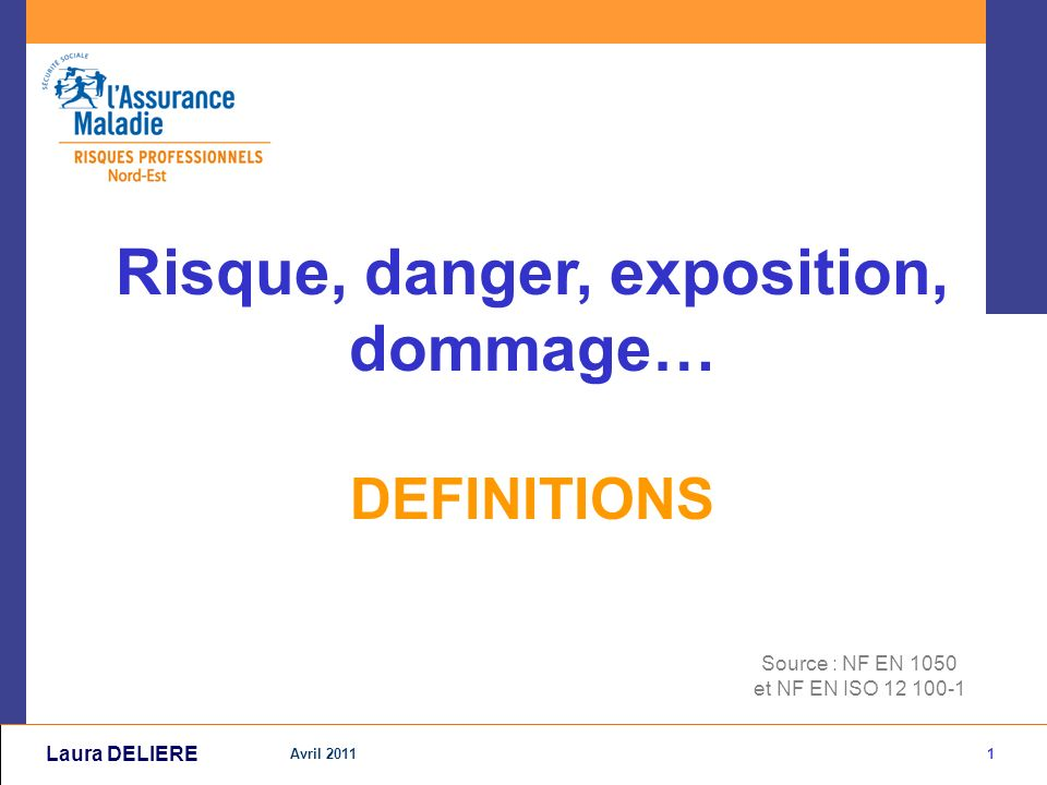 1 Avril 2011 Laura DELIERE Source : NF EN 1050 et NF EN ISO 12 100-1 Risque, danger, exposition, dommage… DEFINITIONS