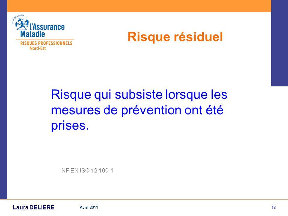 12 Avril 2011 Laura DELIERE Risque résiduel Risque qui subsiste lorsque les mesures de prévention ont été prises.