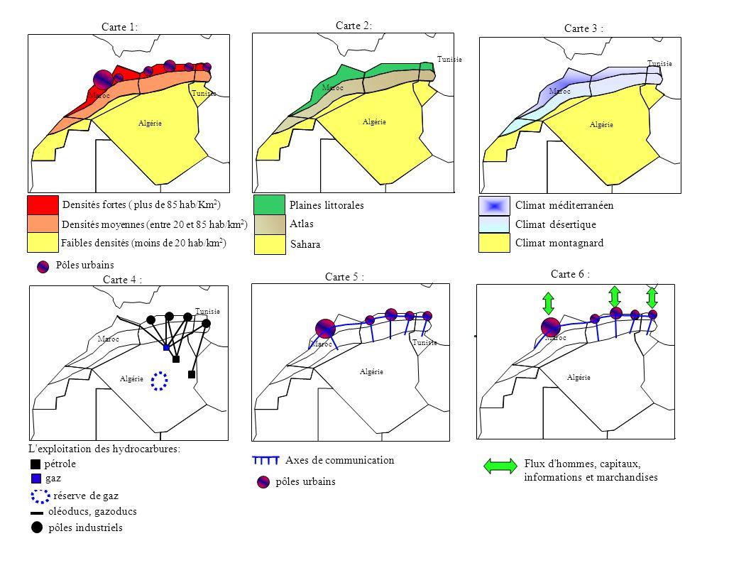 Algérie Maroc Tunisie Plaines littorales Atlas Sahara Algérie Maroc Tunisie Principaux pôles urbains Densités moyennes (entre 20 et 85 hab/km 2 ) Densités fortes ( plus de 85 hab/Km 2 ) Faibles densités (moins de 20 hab/km 2 ) Carte 2: Algérie Maroc Tunisie Climat méditerranéen Climat désertique Climat montagnard Algérie Maroc Tunisie réserve de gaz pôles industriels Pôles urbains L exploitation des hydrocarbures: gaz pétrole oléoducs, gazoducs Algérie Maroc Tunisie Axes de communication pôles urbains Algérie Maroc Carte 4 : Carte 5 : Carte 1: Carte 3 : Carte 6 : Flux d hommes, capitaux, informations et marchandises