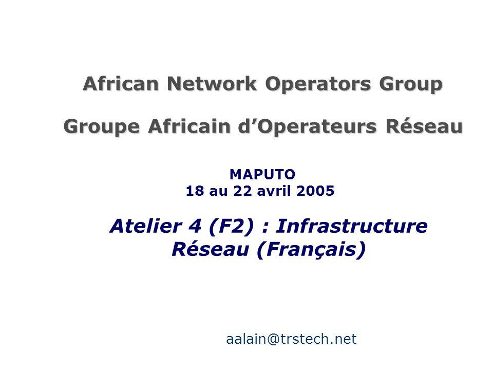 African Network Operators Group Groupe Africain dOperateurs Réseau Atelier 4 (F2) : Infrastructure Réseau (Français) MAPUTO 18 au 22 avril 2005 aalain@trstech.net