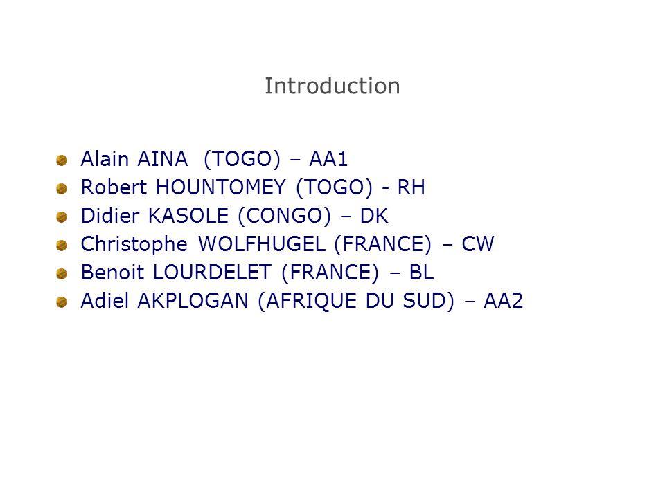 Introduction Alain AINA (TOGO) – AA1 Robert HOUNTOMEY (TOGO) - RH Didier KASOLE (CONGO) – DK Christophe WOLFHUGEL (FRANCE) – CW Benoit LOURDELET (FRANCE) – BL Adiel AKPLOGAN (AFRIQUE DU SUD) – AA2