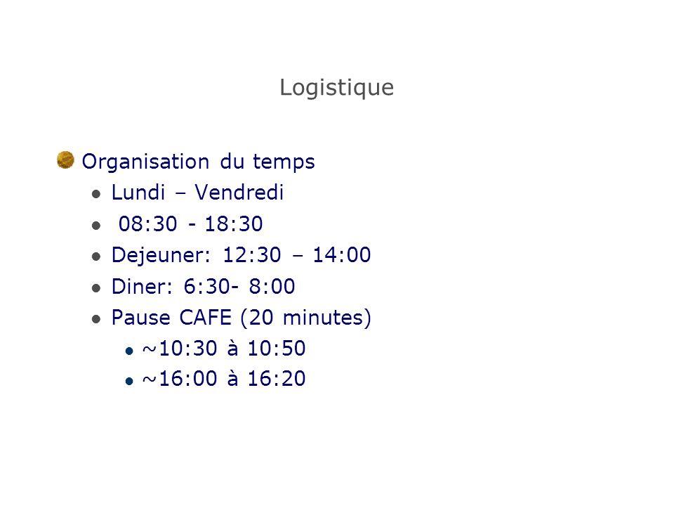 Logistique Organisation du temps Lundi – Vendredi 08:30 - 18:30 Dejeuner: 12:30 – 14:00 Diner: 6:30- 8:00 Pause CAFE (20 minutes) ~10:30 à 10:50 ~16:00 à 16:20