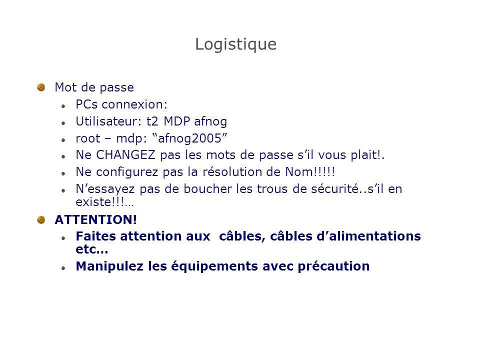 Logistique Mot de passe PCs connexion: Utilisateur: t2 MDP afnog root – mdp: afnog2005 Ne CHANGEZ pas les mots de passe sil vous plait!.