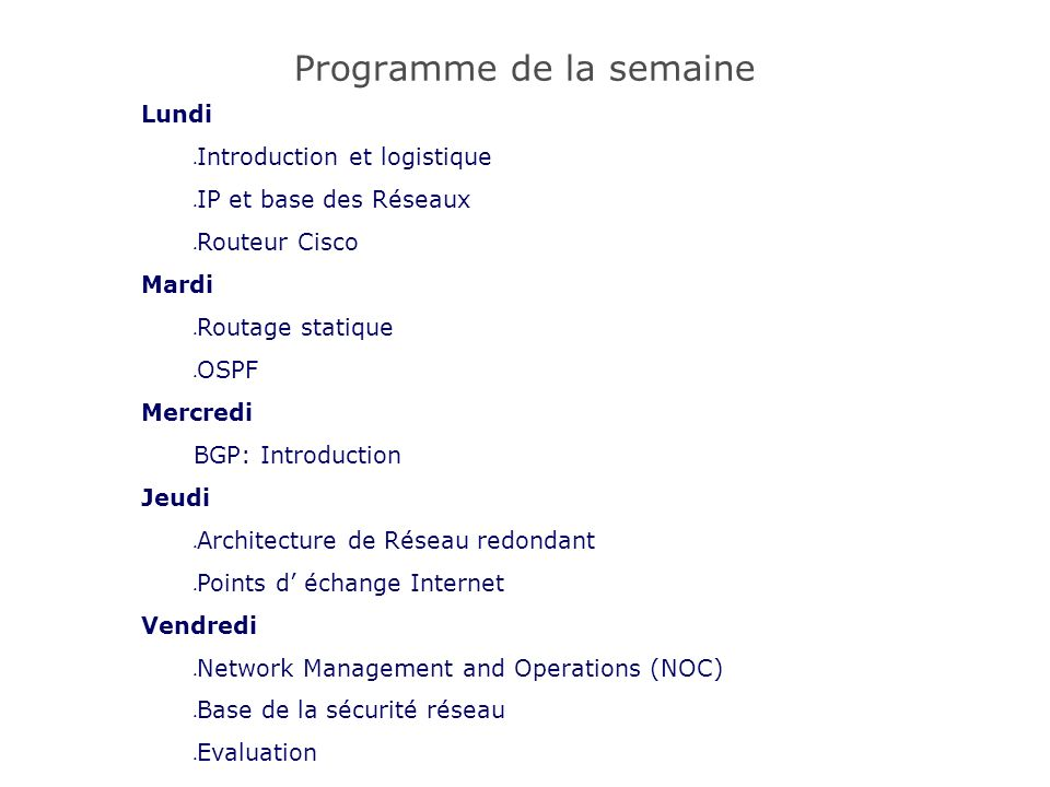 Programme de la semaine Lundi Introduction et logistique IP et base des Réseaux Routeur Cisco Mardi Routage statique OSPF Mercredi BGP: Introduction Jeudi Architecture de Réseau redondant Points d échange Internet Vendredi Network Management and Operations (NOC) Base de la sécurité réseau Evaluation