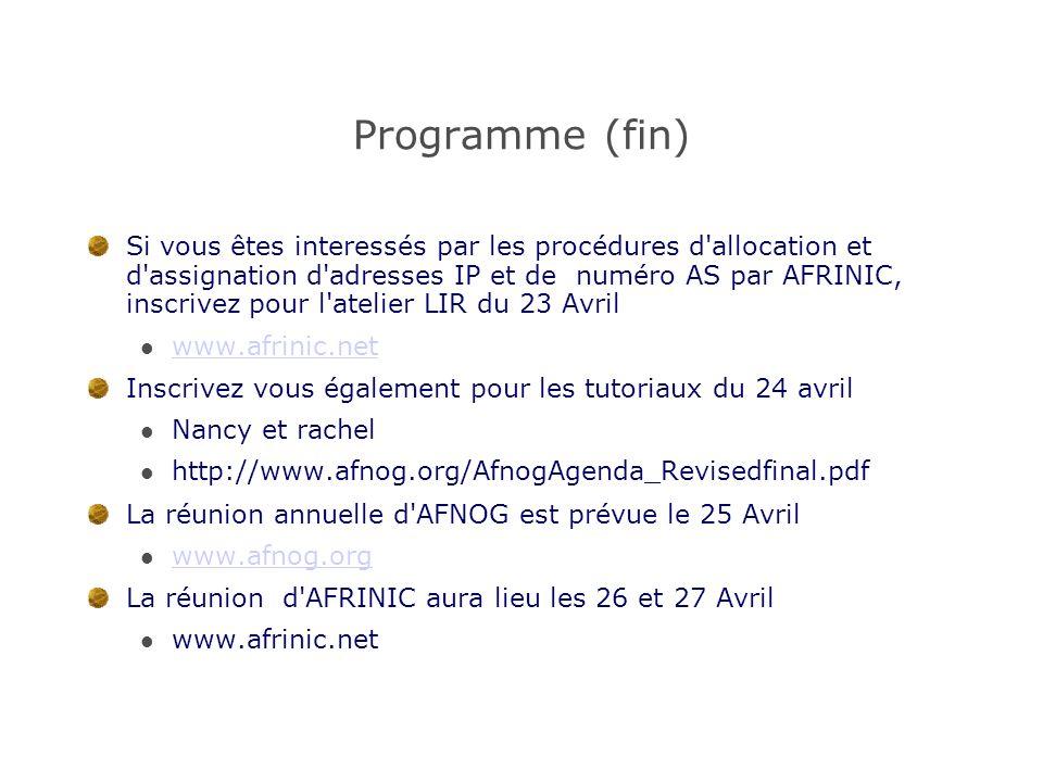 Programme (fin) Si vous êtes interessés par les procédures d allocation et d assignation d adresses IP et de numéro AS par AFRINIC, inscrivez pour l atelier LIR du 23 Avril www.afrinic.net Inscrivez vous également pour les tutoriaux du 24 avril Nancy et rachel http://www.afnog.org/AfnogAgenda_Revisedfinal.pdf La réunion annuelle d AFNOG est prévue le 25 Avril www.afnog.org La réunion d AFRINIC aura lieu les 26 et 27 Avril www.afrinic.net