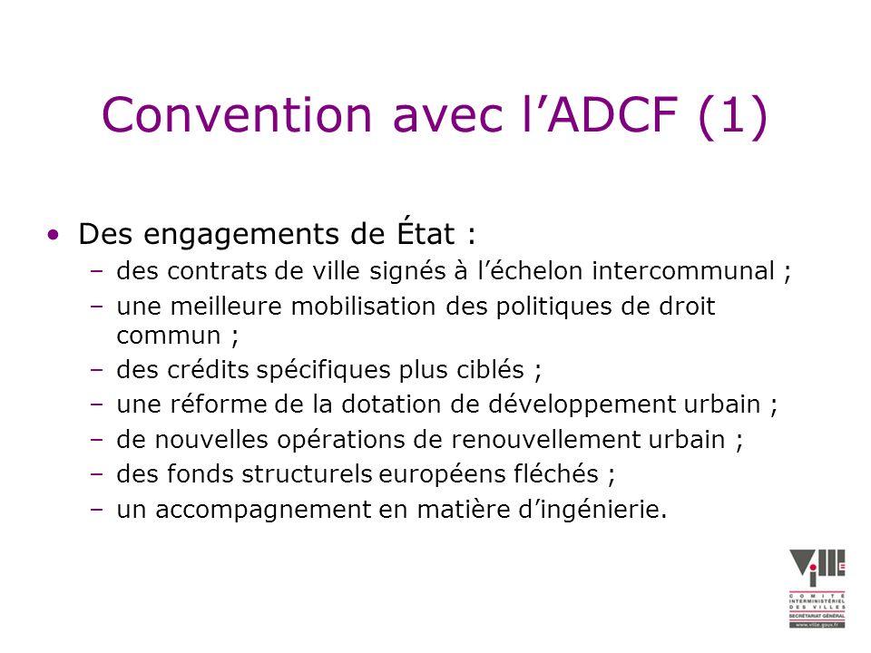 Convention avec lADCF (1) Des engagements de État : –des contrats de ville signés à léchelon intercommunal ; –une meilleure mobilisation des politiques de droit commun ; –des crédits spécifiques plus ciblés ; –une réforme de la dotation de développement urbain ; –de nouvelles opérations de renouvellement urbain ; –des fonds structurels européens fléchés ; –un accompagnement en matière dingénierie.