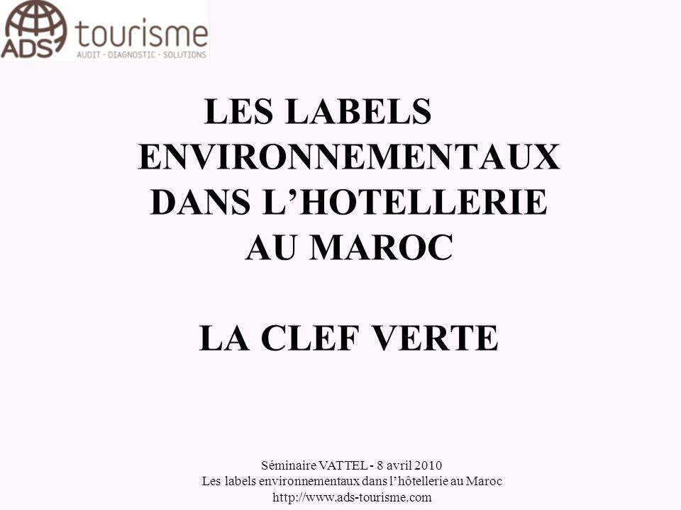 Séminaire VATTEL - 8 avril 2010 Les labels environnementaux dans lhôtellerie au Maroc http://www.ads-tourisme.com 3La Clef Verte : le choix pour le Maroc 3.7Lénergie 3.7.1La consommation doit être relevée au moins une fois par mois 3.7.2Les climatiseurs doivent avoir un système darrêt automatique quand ils ne sont pas utilisés 3.7.3Les fenêtres doivent être bien isolées