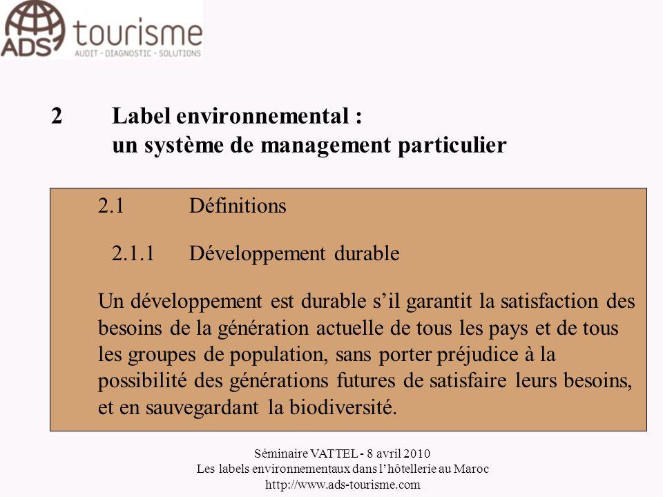 Séminaire VATTEL - 8 avril 2010 Les labels environnementaux dans lhôtellerie au Maroc http://www.ads-tourisme.com 2Label environnemental : un système de management particulier 2.1Définitions 2.1.2Environnement Milieu dans lequel un organisme fonctionne, incluant lair, leau, la terre, les ressources naturelles, la flore, la faune, les êtres humains et leurs interrelations.