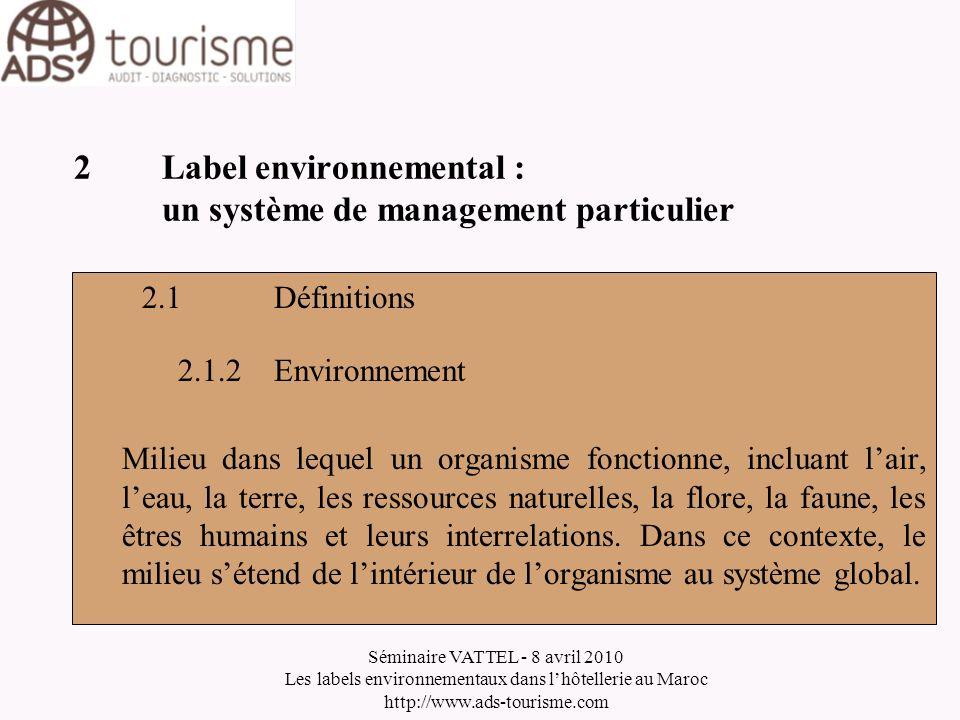 Séminaire VATTEL - 8 avril 2010 Les labels environnementaux dans lhôtellerie au Maroc http://www.ads-tourisme.com 2Label environnemental : un système de management particulier 2.1Définitions 2.1.3Impact environnemental Tout changement produit dans lenvironnement (par exemple la pollution de lair) par une activité, produit ou service de lentreprise.