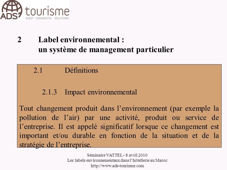 Séminaire VATTEL - 8 avril 2010 Les labels environnementaux dans lhôtellerie au Maroc http://www.ads-tourisme.com 2Label environnemental : un système de management particulier 2.1Définitions 2.1.4Politique environnementale Engagements, orientations et objectifs généraux dune entreprise concernant lenvironnement tels quils sont exprimés formellement par la direction au plus haut niveau.
