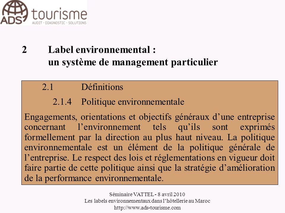 Séminaire VATTEL - 8 avril 2010 Les labels environnementaux dans lhôtellerie au Maroc http://www.ads-tourisme.com 2Label environnemental : un système de management particulier 2.1Définitions 2.1.5Système de Management Environnemental (SME) Partie du système de management de lentreprise concernant lorganisation, les responsabilités, les processus, les procédures et les ressources nécessaires à lapplication de la politique et des objectifs environnementaux de lentreprise.