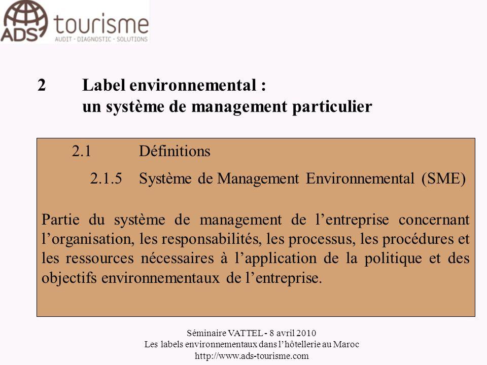 Séminaire VATTEL - 8 avril 2010 Les labels environnementaux dans lhôtellerie au Maroc http://www.ads-tourisme.com 2Label environnemental : un système de management particulier 2.1Définitions 2.1.6 Un système Top Down La Direction doit donner limpulsion de la démarche et la faire adopter par tous les salariés.