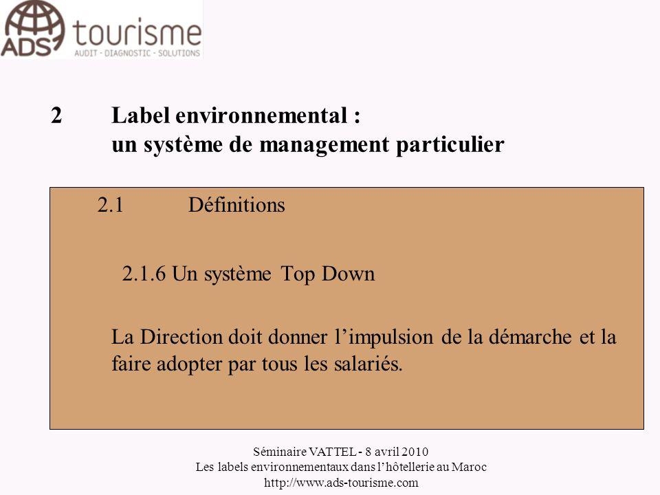 Séminaire VATTEL - 8 avril 2010 Les labels environnementaux dans lhôtellerie au Maroc http://www.ads-tourisme.com 2Label environnemental : un système de management particulier 2.2Logique 2.2.1Lamélioration continue On doit en permanence améliorer les performances et mettre en place un système de contrôle de lamélioration.
