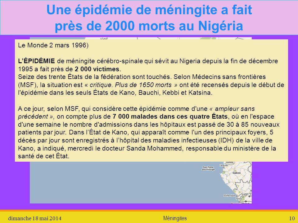 dimanche 18 mai 2014 Méningites 11 Une épidémie de méningite a fait près de 2000 morts au Nigéria Les autorités nigérianes avaient annoncé, mardi, qu elles envisageaient de déclarer l état d urgence dans le nord du pays si les mesures prises pour enrayer l épidémie se révélaient inefficaces.