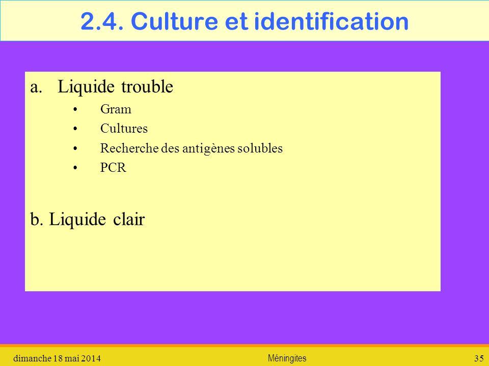 2.4. Culture et identification dimanche 18 mai 2014Méningites35 a.Liquide trouble Gram Cultures Recherche des antigènes solubles PCR b. Liquide clair