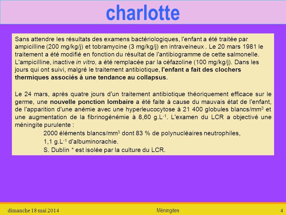 dimanche 18 mai 2014 Méningites 4 charlotte Sans attendre les résultats des examens bactériologiques, l'enfant a été traitée par ampicilline (200 mg/k