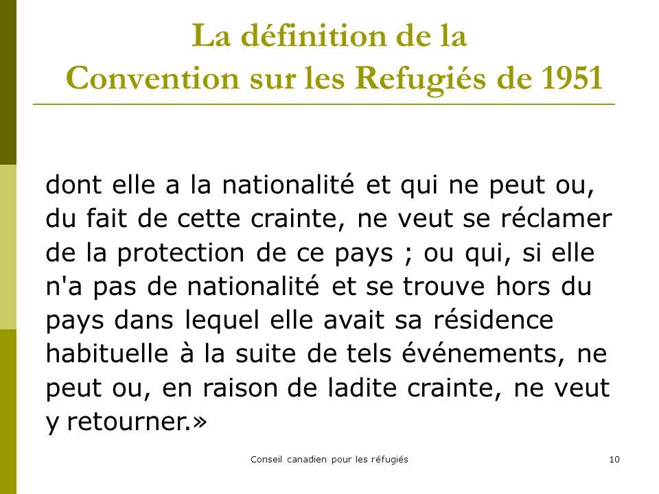 Conseil canadien pour les réfugiés10 La définition de la Convention sur les Refugiés de 1951 dont elle a la nationalité et qui ne peut ou, du fait de cette crainte, ne veut se réclamer de la protection de ce pays ; ou qui, si elle n a pas de nationalité et se trouve hors du pays dans lequel elle avait sa résidence habituelle à la suite de tels événements, ne peut ou, en raison de ladite crainte, ne veut y retourner.»