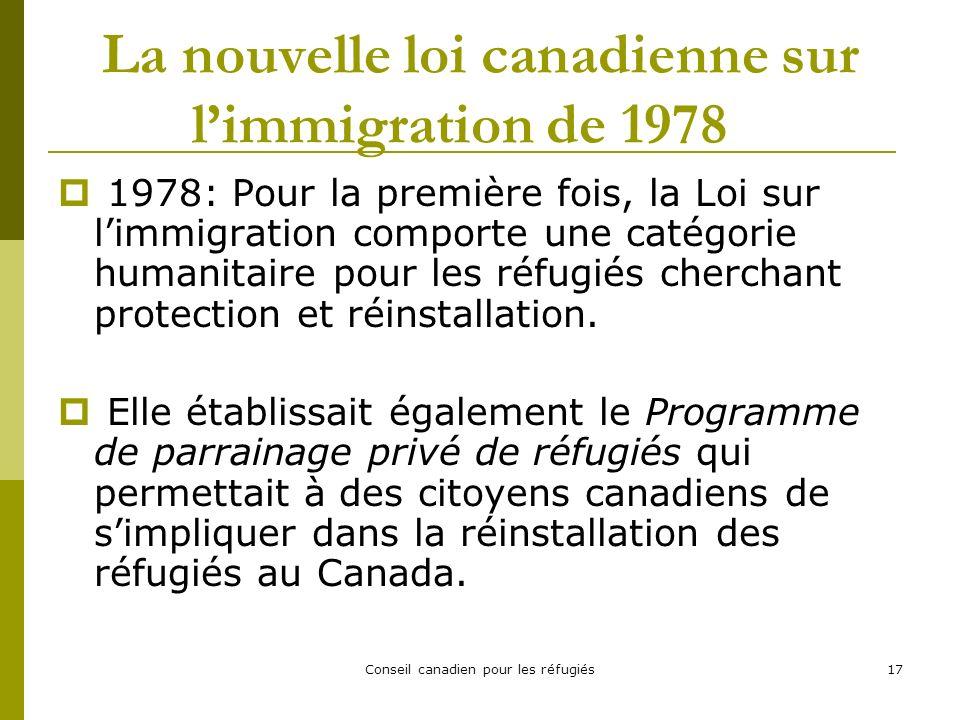 Conseil canadien pour les réfugiés17 La nouvelle loi canadienne sur limmigration de 1978 1978: Pour la première fois, la Loi sur limmigration comporte une catégorie humanitaire pour les réfugiés cherchant protection et réinstallation.