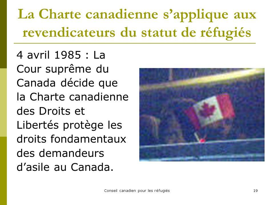 Conseil canadien pour les réfugiés19 La Charte canadienne sapplique aux revendicateurs du statut de réfugiés 4 avril 1985 : La Cour suprême du Canada décide que la Charte canadienne des Droits et Libertés protège les droits fondamentaux des demandeurs dasile au Canada.