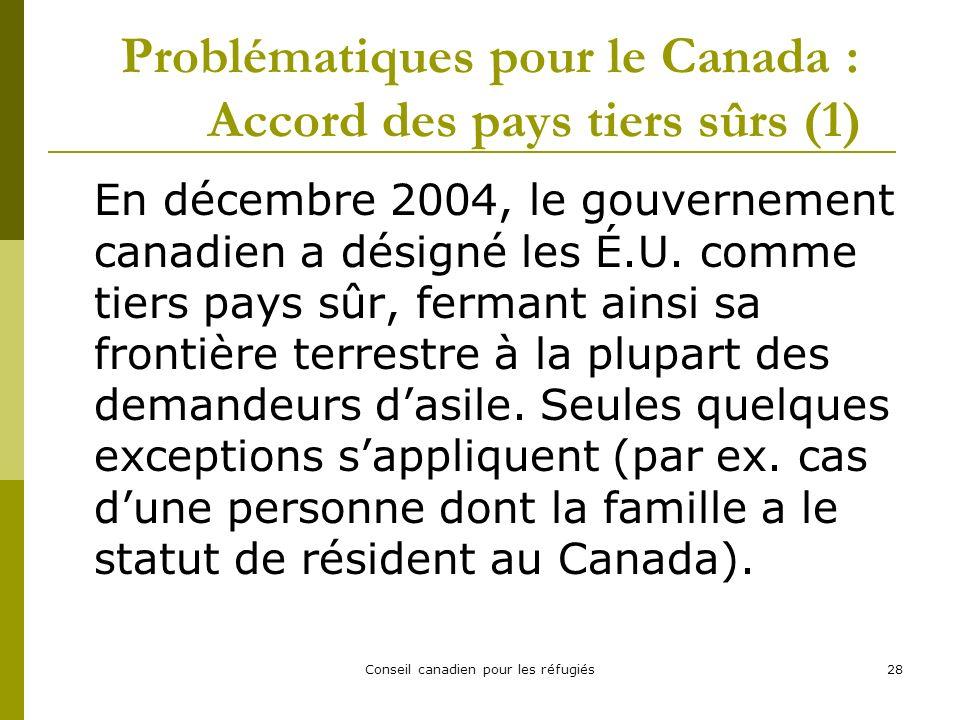 Conseil canadien pour les réfugiés28 Problématiques pour le Canada : Accord des pays tiers sûrs (1) En décembre 2004, le gouvernement canadien a désigné les É.U.