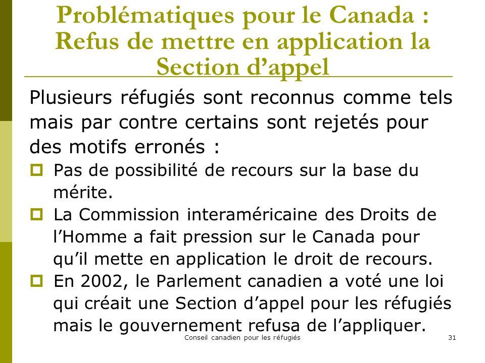 Conseil canadien pour les réfugiés31 Problématiques pour le Canada : Refus de mettre en application la Section dappel Plusieurs réfugiés sont reconnus comme tels mais par contre certains sont rejetés pour des motifs erronés : Pas de possibilité de recours sur la base du mérite.